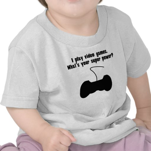 I Play Video Games. What's Your Super Power? T Shirts