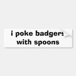 i poke badgers with spoons car bumper sticker