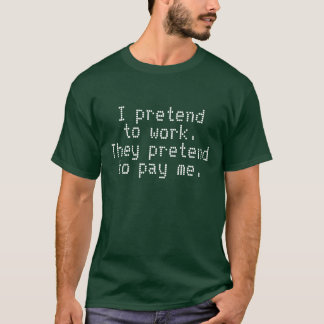 I pretend to work. They pretend to pay me. T-Shirt