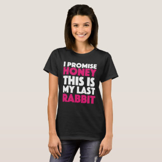 I promise honey this is my last rabbit. T-Shirt