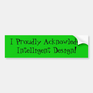 I Proudly Acknowledge Intelligent Design! Car Bumper Sticker