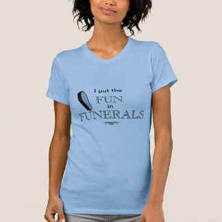 I put the FUN in FUNERALS T-Shirt