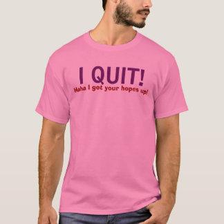 I QUIT! , Haha I got your hopes up! T-Shirt