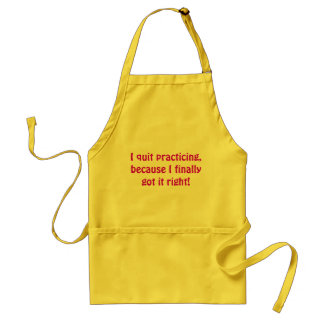 I quit practicing, because I finally got it right! Standard Apron