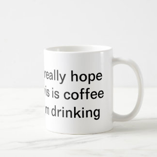 """I really hope this is coffee I'm drinking"" mug"