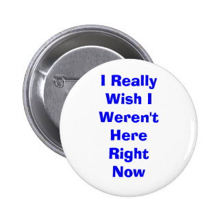 I Really Wish I Weren't Here Right Now 6 Cm Round Badge