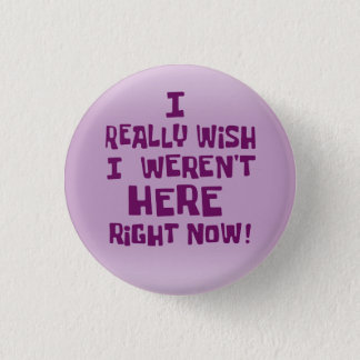 I really wish I weren't here right now! Funny 3 Cm Round Badge