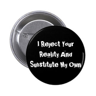 I Reject Your Reality And Substitute My Own Button