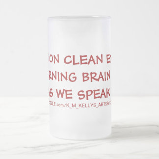 I Run On Clean Energy   I'm Burning Brain Cells As Frosted Glass Mug
