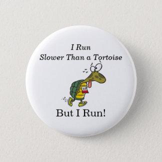 I run slower than a tortoise, but I run! 6 Cm Round Badge
