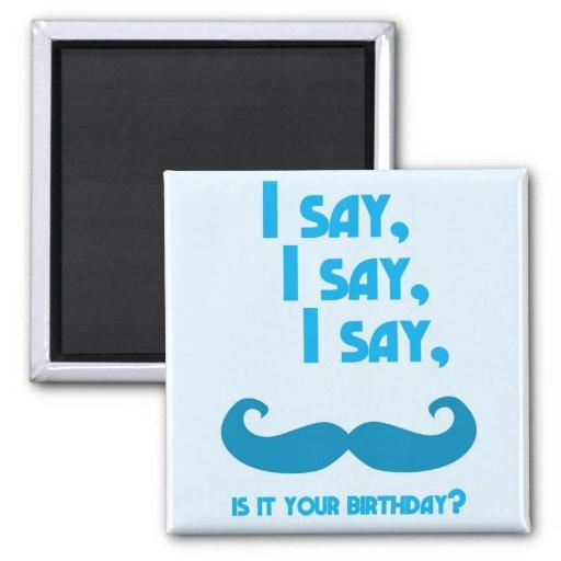 I say, I say, I say, is it your BIRTHDAY moustache Fridge Magnets