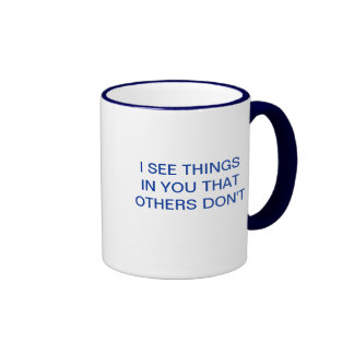 I SEE THINGS IN YOU THAT OTHERS DON'T COFFEE MUG