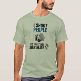 I shoot people and sometimes cut their heads off T-Shirt