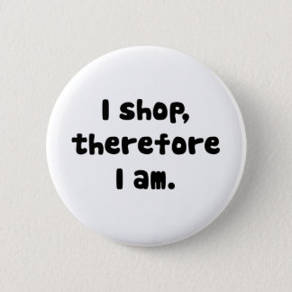 I Shop, Therefore I am 6 Cm Round Badge