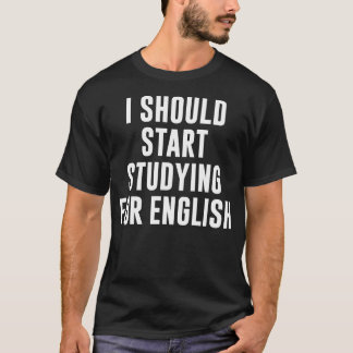 I Should Start Studying for English T Shirt