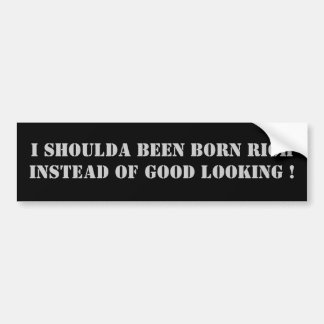I shoulda been born rich instead of good looking ! bumper sticker