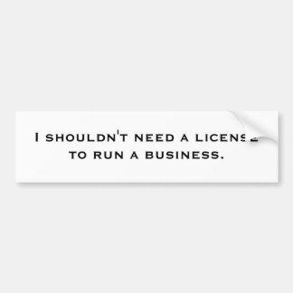 I shouldn't need a license to run a business. bumper sticker