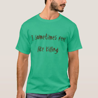 I sometimes feel like killing T-Shirt