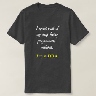"""""""I spend most of my days fixing ... I'm a DBA."""" T-Shirt"""