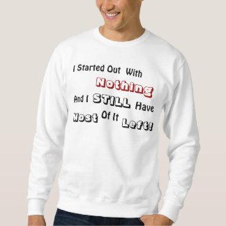 I Started Out, With, Nothing, And I, STILL, Hav... Sweatshirt