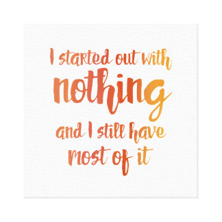 I Started With Nothing Canvas Print