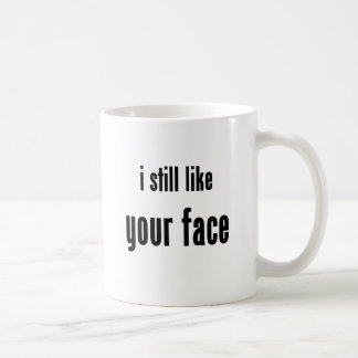 i still like your face coffee mug