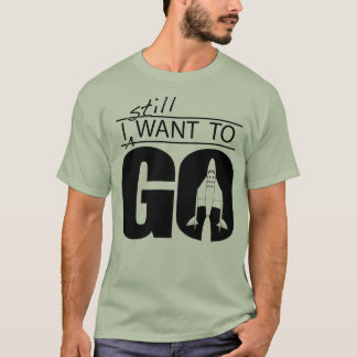 I Still Want to Go - dark printing on light shirt