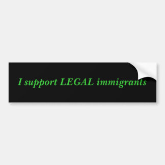 I support LEGAL immigrants Bumper Sticker