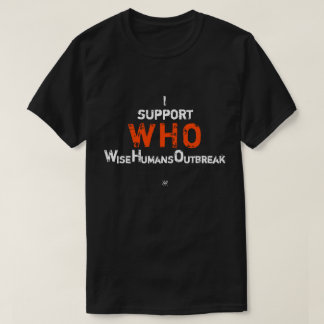 I support WHO: (the) Wise Humans Outbreak T-Shirt