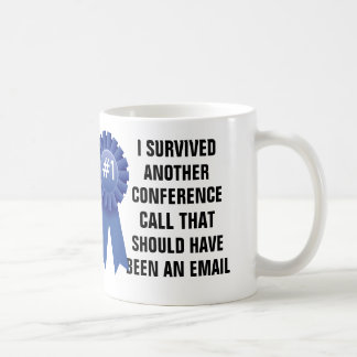 I survived another conference call that should hav coffee mug