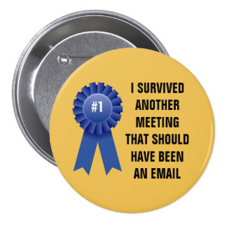 I survived another meeting that should have been a 7.5 cm round badge