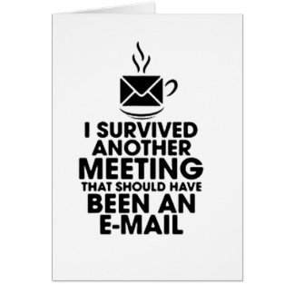 I SURVIVED ANOTHER MEETING THAT SHOULD HAVE BEEN.. CARD