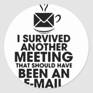 I SURVIVED ANOTHER MEETING THAT SHOULD HAVE BEEN.. CLASSIC ROUND STICKER