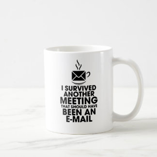 I SURVIVED ANOTHER MEETING THAT SHOULD HAVE BEEN.. COFFEE MUG