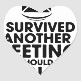 I SURVIVED ANOTHER MEETING THAT SHOULD HAVE BEEN.. HEART STICKER