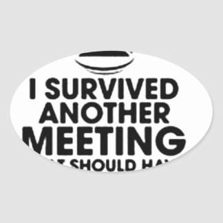I SURVIVED ANOTHER MEETING THAT SHOULD HAVE BEEN.. OVAL STICKER
