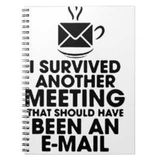 I SURVIVED ANOTHER MEETING THAT SHOULD HAVE BEEN.. SPIRAL NOTEBOOKS