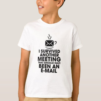 I SURVIVED ANOTHER MEETING THAT SHOULD HAVE BEEN.. T-Shirt