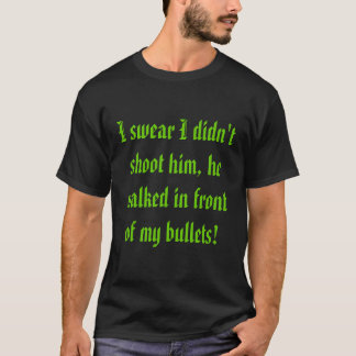 I swear I didn't shoot him, he walked in front ... T-Shirt
