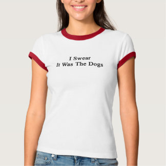 I Swear It Was The Dogs Tees