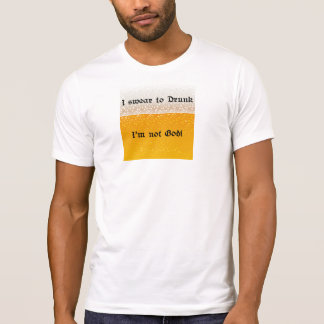 I swear to Drunk, I'm not God! T-Shirt