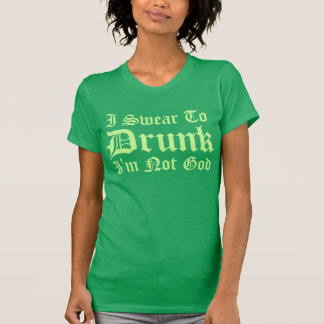 I Swear To DRUNK Im not God! Tshirt