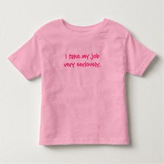 I take my job very seriously. toddler T-Shirt