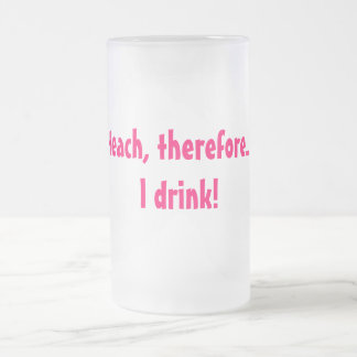 I teach, therefore.... I drink! Frosted Glass Beer Mug