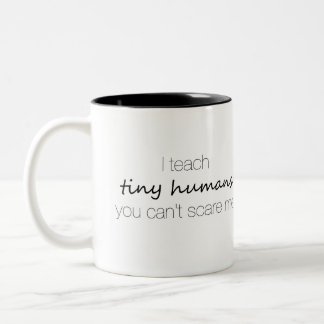 I Teach Tiny Humans, You Can't Scare Me Mug