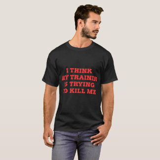 I Think My Trainer Trying TO Kill Me T-Shirt