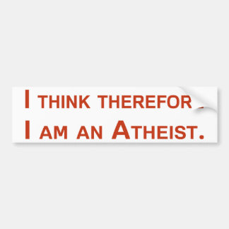 I think therefore I am an Atheist. Bumper Sticker