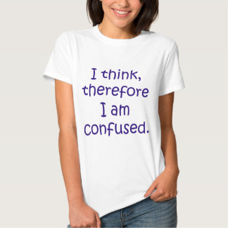 I think, therfore I am confused Tshirt
