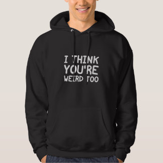 I Think You're Weird Too Hoodie