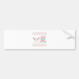 I Thought You Said Pugly Christmas Bumper Sticker